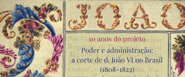 10 anos do projeto Poder e administração: a corte de d. João VI no Brasil (1808-1822)